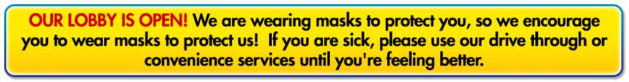 Our lobby is open! We are wearing masks to protect you, so we encourage you to wear masks to protect us!  If you are sick, please use our drive through or convenience services until you're feeling better.